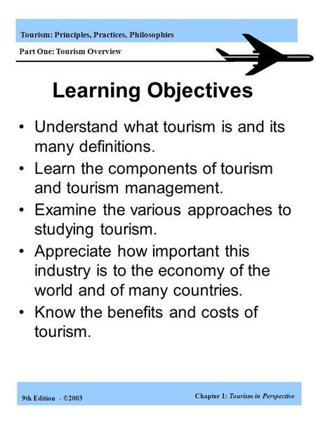 Tourism: Principles, Practices, Philosophies 9th Edition - ©2003 Understand what tourism is and its many definitions. Learn the components of tourism and.