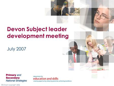 © Crown copyright 2006 July 2007 Devon Subject leader development meeting.