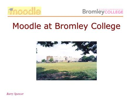 Barry Spencer Moodle at Bromley College. Barry Spencer To begin with.
