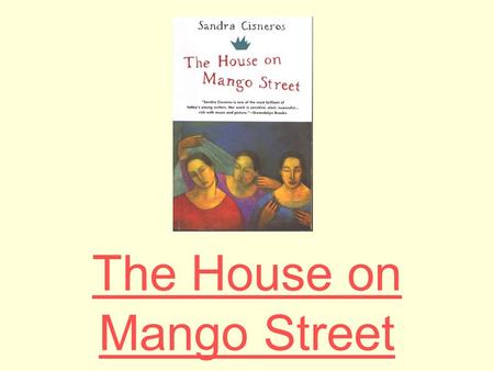 The House on Mango Street. Sandra Cisneros Sandra Cisneros was born in Chicago in 1954, the only daughter in a family with six sons. While she was growing.
