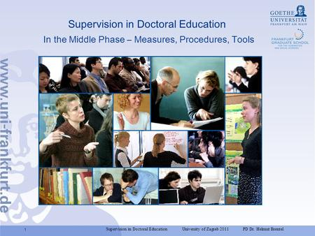 Supervision in Doctoral Education University of Zagreb 2011 PD Dr. Helmut Brentel 1 Supervision in Doctoral Education In the Middle Phase – Measures, Procedures,