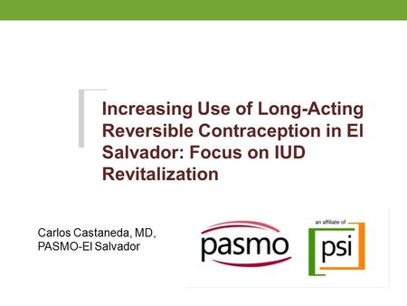 Increasing Use of Long-Acting Reversible Contraception in El Salvador: Focus on IUD Revitalization Carlos Castaneda, MD, PASMO-El Salvador.