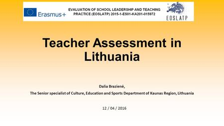 Teacher Assessment in Lithuania Dalia Brazienė, The Senior specialist of Culture, Education and Sports Department of Kaunas Region, Lithuania 12 / 04 /