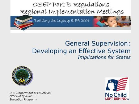 U.S. Department of Education Office of Special Education Programs General Supervision: Developing an Effective System Implications for States.