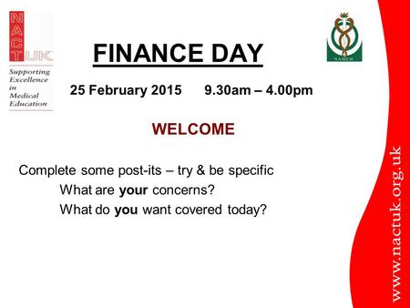FINANCE DAY WELCOME Complete some post-its – try & be specific What are your concerns? What do you want covered today? 25 February 2015 9.30am – 4.00pm.