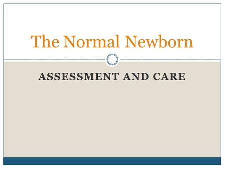 ASSESSMENT AND CARE The Normal Newborn. Three transition phases Phase One: the first hour Phase Two: from one to three hours Phase Three: from two to.