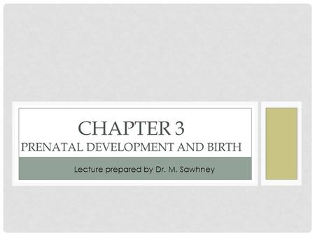 CHAPTER 3 PRENATAL DEVELOPMENT AND BIRTH Lecture prepared by Dr. M. Sawhney.