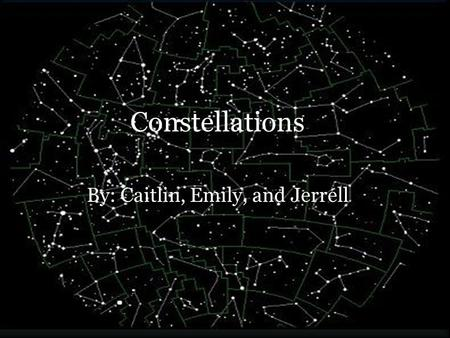 Constellations By: Caitlin, Emily, and Jerrell. Background of Constellations Our modern constellation system comes from the ancient Greeks. Constellations.