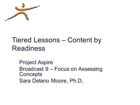 Tiered Lessons – Content by Readiness Project Aspire Broadcast 9 – Focus on Assessing Concepts Sara Delano Moore, Ph.D.