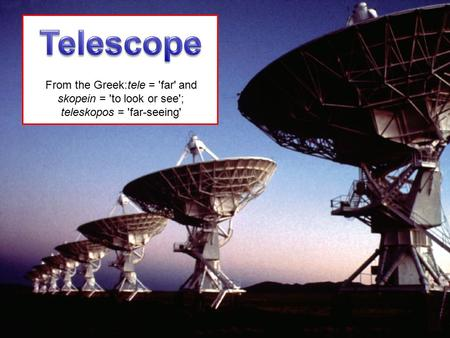 From the Greek:tele = 'far' and skopein = 'to look or see'; teleskopos = 'far-seeing'