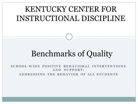 SCHOOL-WIDE POSITIVE BEHAVIORAL INTERVENTIONS AND SUPPORT: ADDRESSING THE BEHAVIOR OF ALL STUDENTS Benchmarks of Quality KENTUCKY CENTER FOR INSTRUCTIONAL.