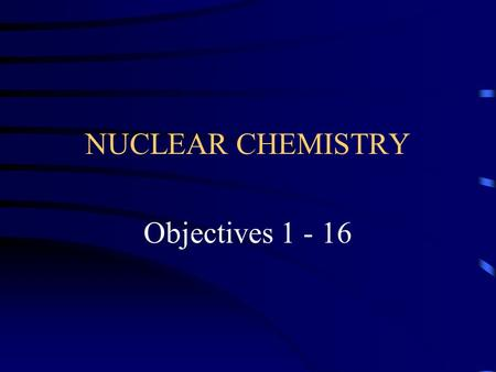 NUCLEAR CHEMISTRY Objectives 1 - 16. Objective 1 Define radioactivity and distinguish between natural and artificial.