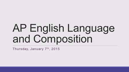 AP English Language and Composition Thursday, January 7 th, 2015.