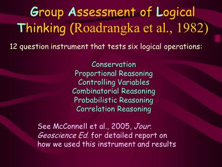 Group Assessment of Logical Thinking ( Roadrangka et al., 1982) 12 question instrument that tests six logical operations: Conservation Proportional Reasoning.