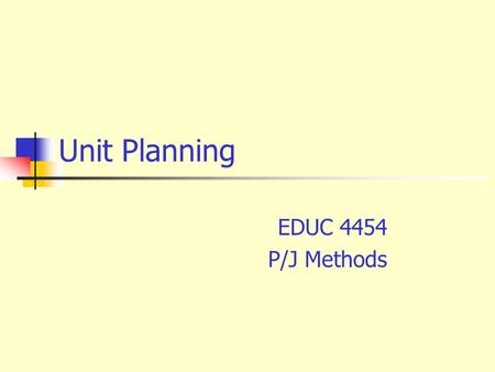 Unit Planning EDUC 4454 P/J Methods. The Four Essential Questions  What shall we teach?  How shall we teach?  How can we organize it?  How can we.