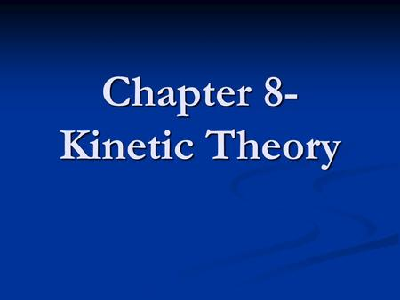 Chapter 8- Kinetic Theory The kinetic theory is an explanation of how particles in matter behave. Kinetic Theory The three assumptions of the kinetic.