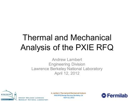 A. Lambert: Thermal and Mechanical Analysis PXIE RFQ Design Review, Berkeley, CA April 12, 2012 Thermal and Mechanical Analysis of the PXIE RFQ Andrew.