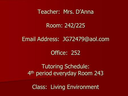 Teacher: Mrs. D'Anna Room: 242/225  Address: Office: 252 Tutoring Schedule: 4 th period everyday Room 243 Class: Living Environment.
