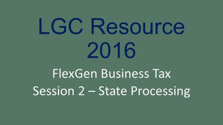 LGC Resource 2016 FlexGen Business Tax Session 2 – State Processing.