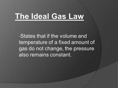 States that if the volume and temperature of a fixed amount of gas do not change, the pressure also remains constant. The Ideal Gas Law.