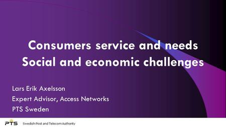 Swedish Post and Telecom Authority Consumers service and needs Social and economic challenges Lars Erik Axelsson Expert Advisor, Access Networks PTS Sweden.