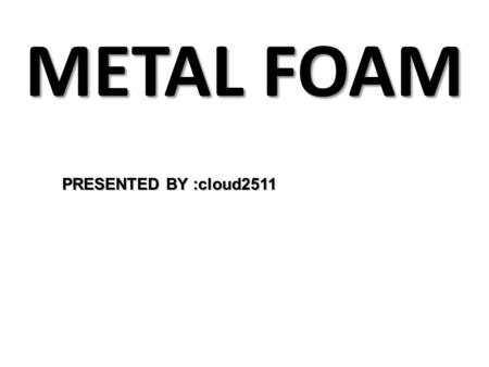 METAL FOAM PRESENTED BY :cloud2511. A metal foam is a cellular structure consisting of a solid metal, For ex. aluminium, containing a large volume fraction.