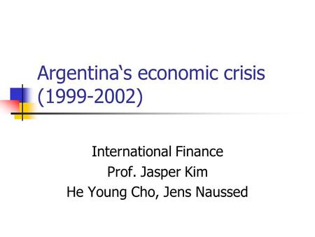 Argentina's economic crisis (1999-2002) International Finance Prof. Jasper Kim He Young Cho, Jens Naussed.