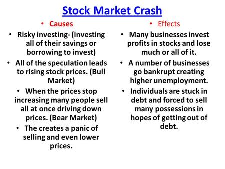 Stock Market Crash Causes Risky investing- (investing all of their savings or borrowing to invest) All of the speculation leads to rising stock prices.