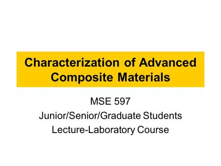 Characterization of Advanced Composite Materials MSE 597 Junior/Senior/Graduate Students Lecture-Laboratory Course.