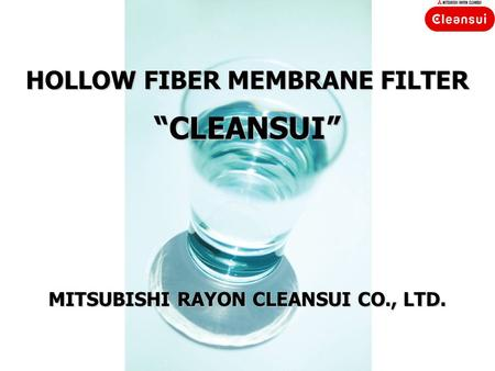 "HOLLOW FIBER MEMBRANE FILTER ""CLEANSUI"" MITSUBISHI RAYON CLEANSUI CO., LTD."