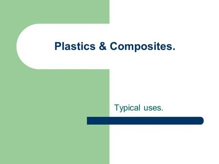 Plastics & Composites. Typical uses.. Plastics & Composites. Plastics are man-made materials. Plastics have largely taken the place of traditional materials.