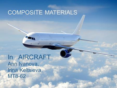 COMPOSITE MATERIALS In AIRCRAFT Ann Ivanova, Irina Keltsieva, MT8-62.