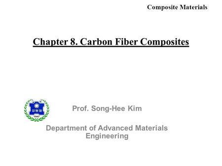 Composite Materials Chapter 8. Carbon Fiber Composites Prof. Song-Hee Kim Department of Advanced Materials Engineering.