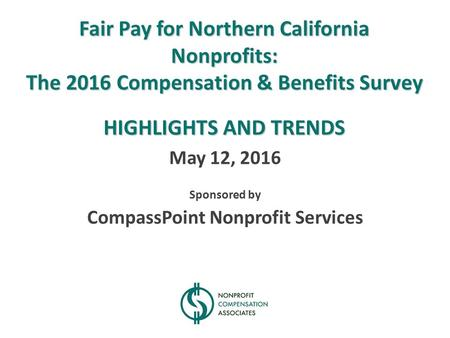 Fair Pay for Northern California Nonprofits: The 2016 Compensation & Benefits Survey HIGHLIGHTS AND TRENDS May 12, 2016 Sponsored by CompassPoint Nonprofit.