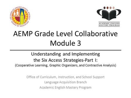 AEMP Grade Level Collaborative Module 3 Office of Curriculum, Instruction, and School Support Language Acquisition Branch Academic English Mastery Program.