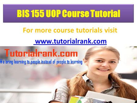 BIS 155 UOP Course Tutorial For more course tutorials visit www.tutorialrank.com.
