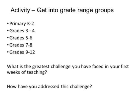 Activity – Get into grade range groups Primary K-2 Grades 3 - 4 Grades 5-6 Grades 7-8 Grades 9-12 What is the greatest challenge you have faced in your.