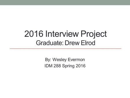 2016 Interview Project Graduate: Drew Elrod By: Wesley Evermon IDM 288 Spring 2016.