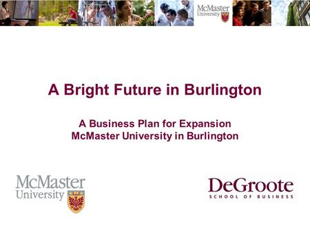 The Campaign for McMaster University A Bright Future in Burlington A Business Plan for Expansion McMaster University in Burlington.