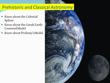 Know about the Celestial Sphere Know about the Greek Earth- Centered Model Know about Ptolemy's Model. Prehistoric and Classical Astronomy.