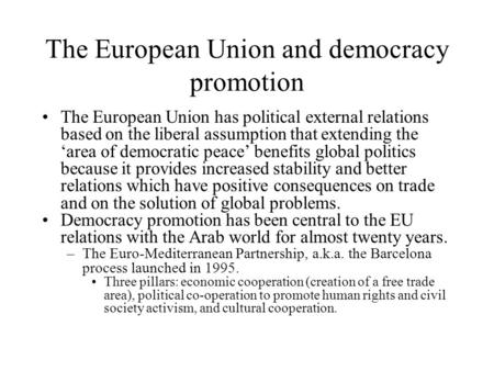 The European Union and democracy promotion The European Union has political external relations based on the liberal assumption that extending the 'area.
