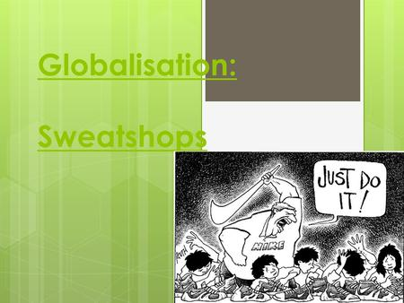 Globalisation: Sweatshops. Lesson Objectives  What is a sweatshop?  What is sweatshop labour like?  Why do sweatshops exist?  What is the link between.