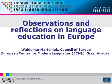 Observations and reflections on language education in Europe Waldemar Martyniuk, Council of Europe European Centre for Modern Languages (ECML), Graz, Austria.