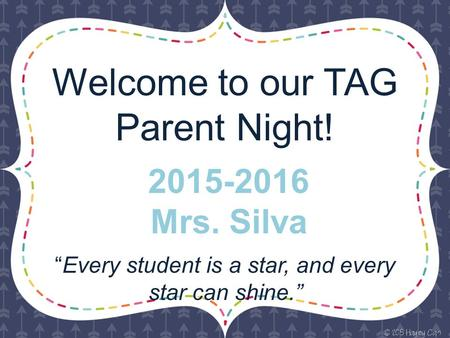 "Welcome to our TAG Parent Night! ""Every student is a star, and every star can shine."" 2015-2016 Mrs. Silva."