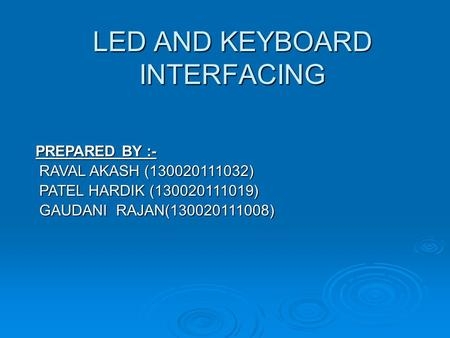 LED AND KEYBOARD INTERFACING PREPARED BY :- PREPARED BY :- RAVAL AKASH (130020111032) RAVAL AKASH (130020111032) PATEL HARDIK (130020111019) PATEL HARDIK.