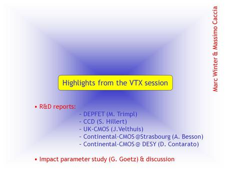 Highlights from the VTX session Marc Winter & Massimo Caccia R&D reports: – DEPFET (M. Trimpl) – CCD (S. Hillert) – UK-CMOS (J.Velthuis) – Continental-CMOS.