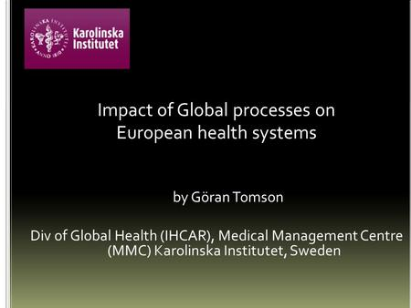 Impact of Global processes on European health systems by Göran Tomson Div of Global Health (IHCAR), Medical Management Centre (MMC) Karolinska Institutet,