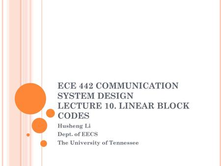 ECE 442 COMMUNICATION SYSTEM DESIGN LECTURE 10. LINEAR BLOCK CODES Husheng Li Dept. of EECS The University of Tennessee.