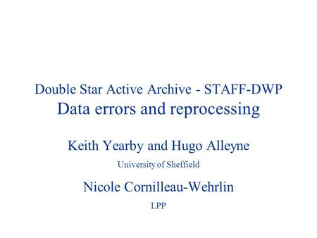 Double Star Active Archive - STAFF-DWP Data errors and reprocessing Keith Yearby and Hugo Alleyne University of Sheffield Nicole Cornilleau-Wehrlin LPP.