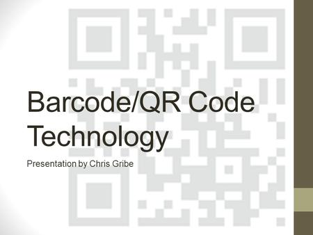 Barcode/QR Code Technology Presentation by Chris Gribe.